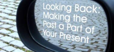 Looking Back: Making the past a part of your present